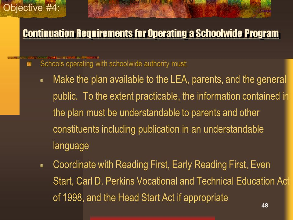 Continuation Requirements for Operating a Schoolwide Program Schools operating with schoolwide authority must: Make the plan available to the LEA, par