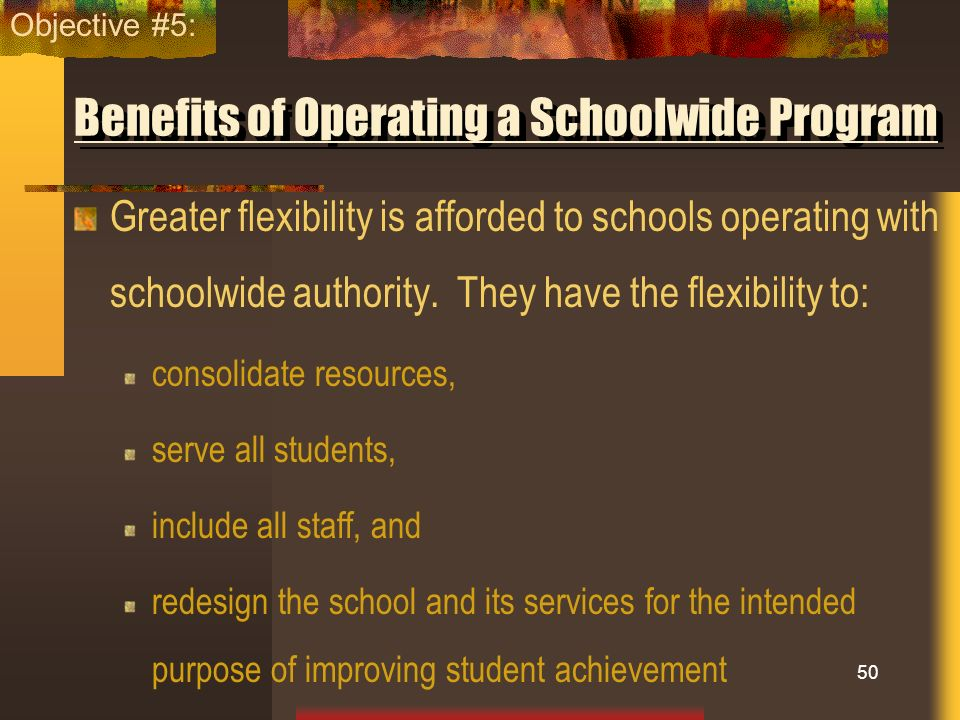Benefits of Operating a Schoolwide Program Greater flexibility is afforded to schools operating with schoolwide authority. They have the flexibility t