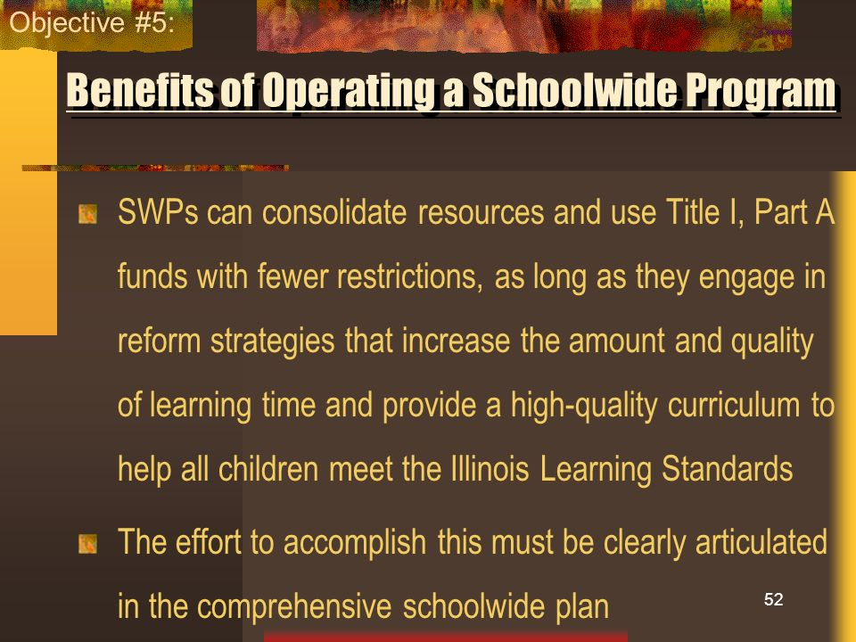 Benefits of Operating a Schoolwide Program SWPs can consolidate resources and use Title I, Part A funds with fewer restrictions, as long as they engag