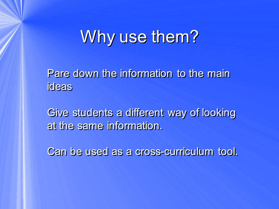 Why use them? Pare down the information to the main ideas Give students a different way of looking at the same information. Can be used as a cross-cur
