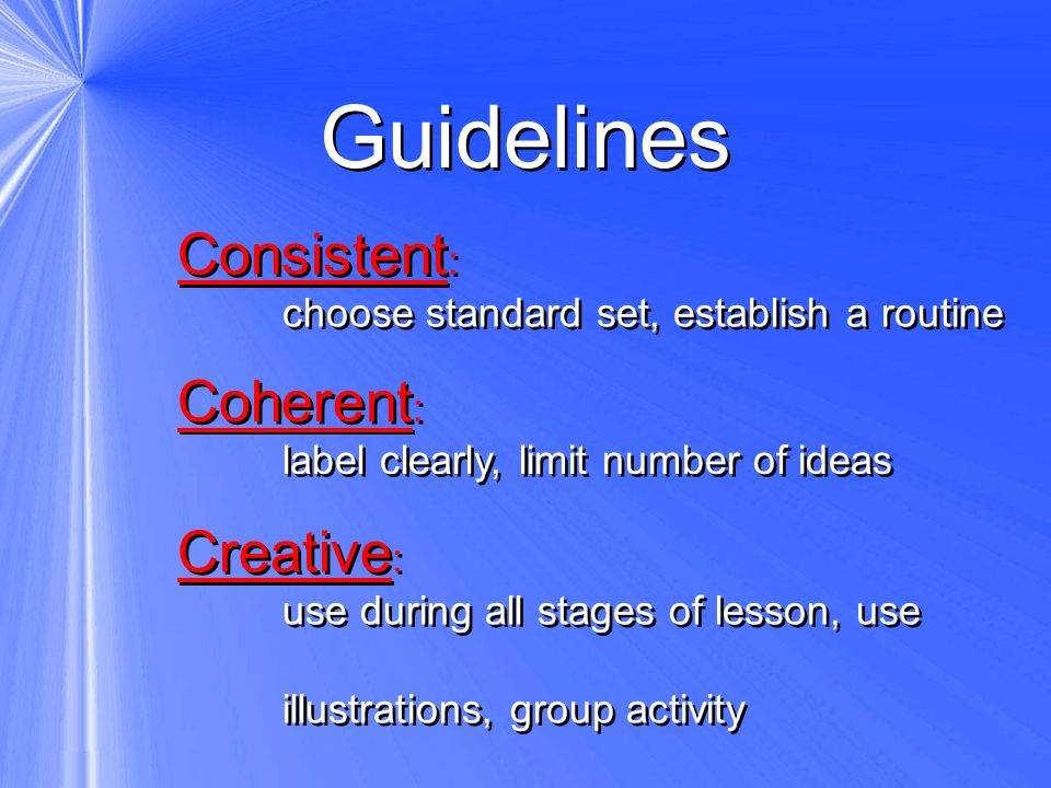 Guidelines Consistent : choose standard set, establish a routine Consistent : choose standard set, establish a routine Coherent : label clearly, limit