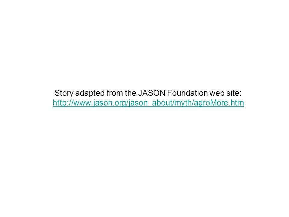 Story adapted from the JASON Foundation web site: http://www.jason.org/jason_about/myth/agroMore.htm http://www.jason.org/jason_about/myth/agroMore.htm