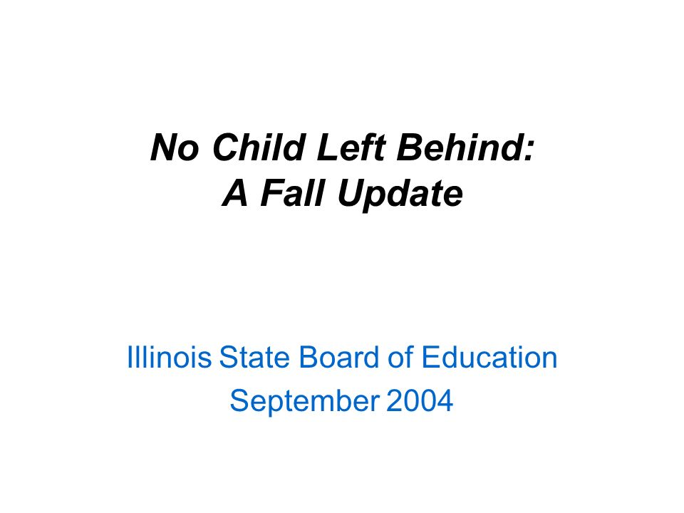 No Child Left Behind: A Fall Update Illinois State Board of Education September 2004