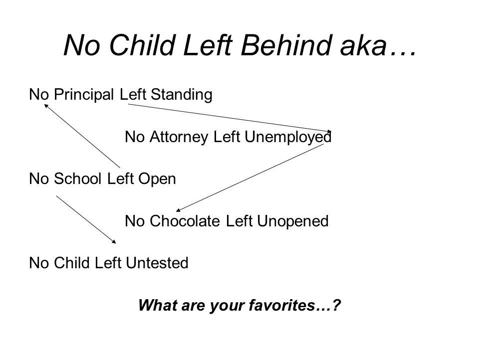 No Child Left Behind aka… No Principal Left Standing No Attorney Left Unemployed No School Left Open No Chocolate Left Unopened No Child Left Untested