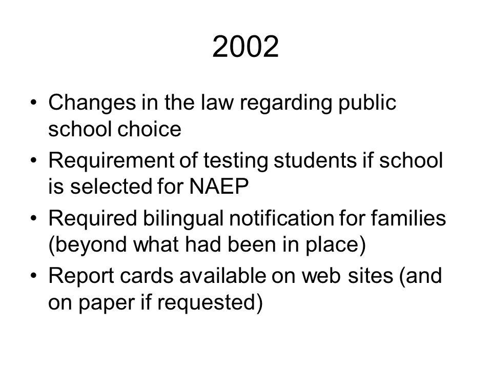 2002 Changes in the law regarding public school choice Requirement of testing students if school is selected for NAEP Required bilingual notification
