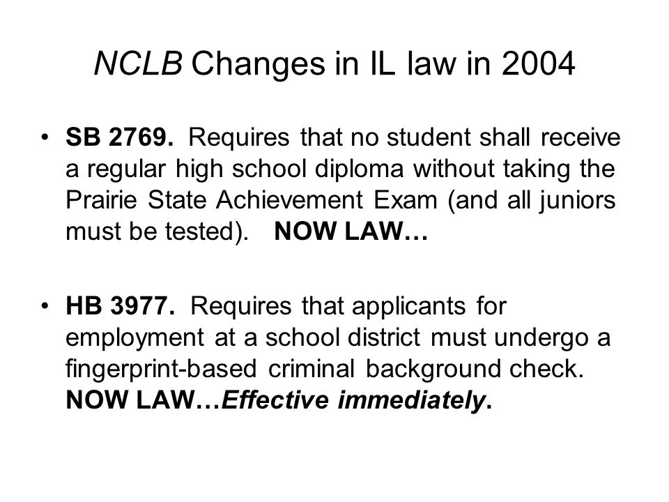 NCLB Changes in IL law in 2004 SB 2769. Requires that no student shall receive a regular high school diploma without taking the Prairie State Achievem
