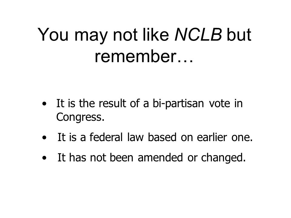 You may not like NCLB but remember… It is the result of a bi-partisan vote in Congress. It is a federal law based on earlier one. It has not been amen