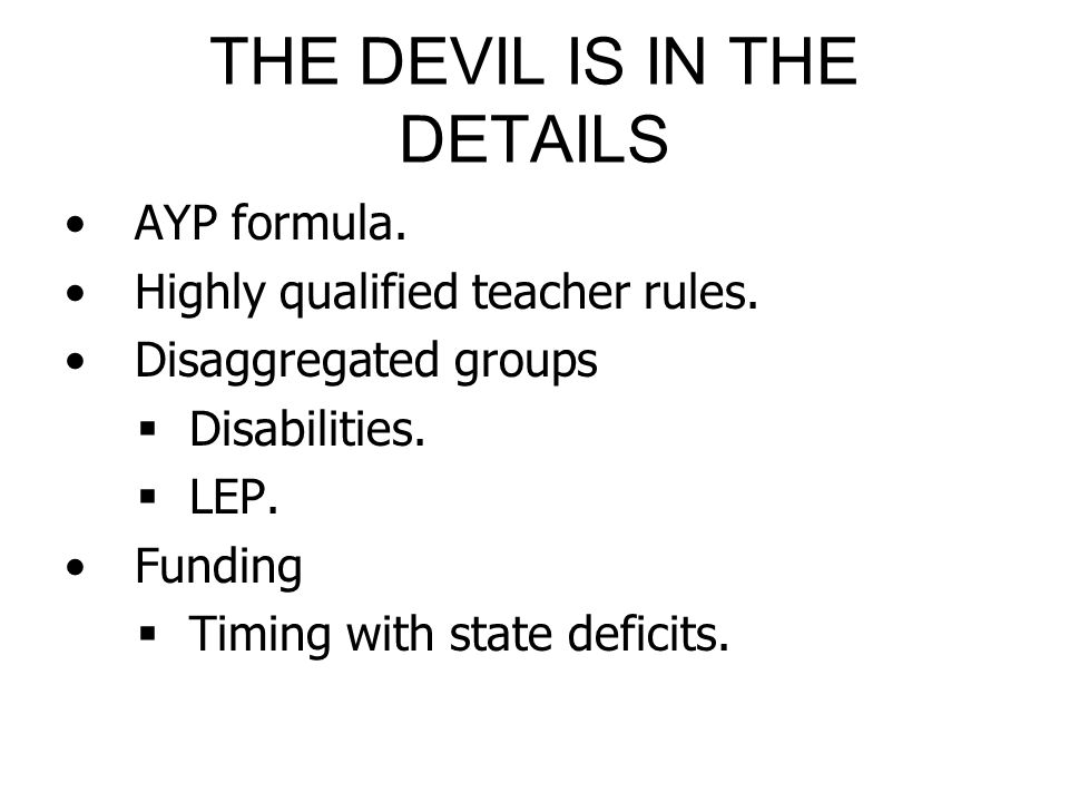 THE DEVIL IS IN THE DETAILS AYP formula. Highly qualified teacher rules. Disaggregated groups Disabilities. LEP. Funding Timing with state deficits.