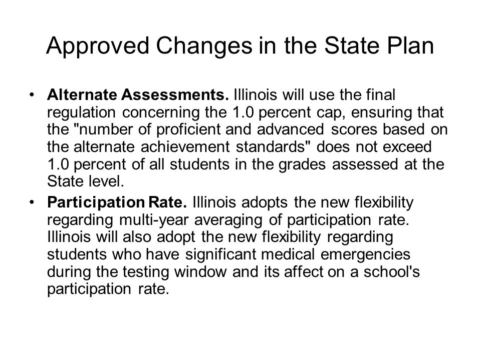 Approved Changes in the State Plan Alternate Assessments. Illinois will use the final regulation concerning the 1.0 percent cap, ensuring that the