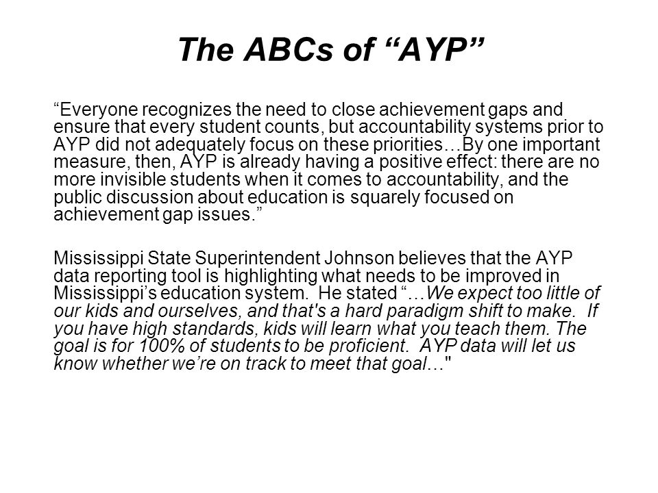 The ABCs of AYP Everyone recognizes the need to close achievement gaps and ensure that every student counts, but accountability systems prior to AYP d
