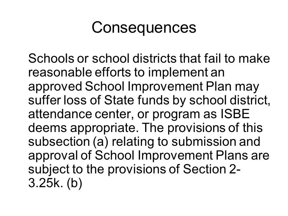 Consequences Schools or school districts that fail to make reasonable efforts to implement an approved School Improvement Plan may suffer loss of Stat