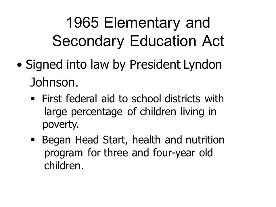 1965 Elementary and Secondary Education Act Signed into law by President Lyndon Johnson. First federal aid to school districts with large percentage o