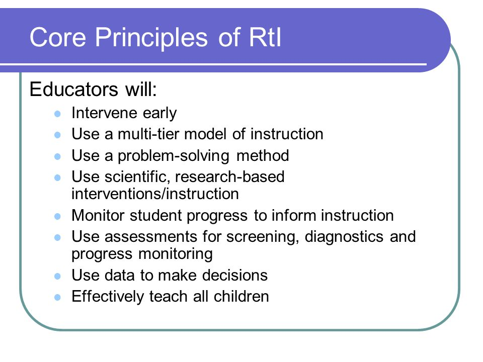 Core Principles of RtI Educators will: Intervene early Use a multi-tier model of instruction Use a problem-solving method Use scientific, research-bas