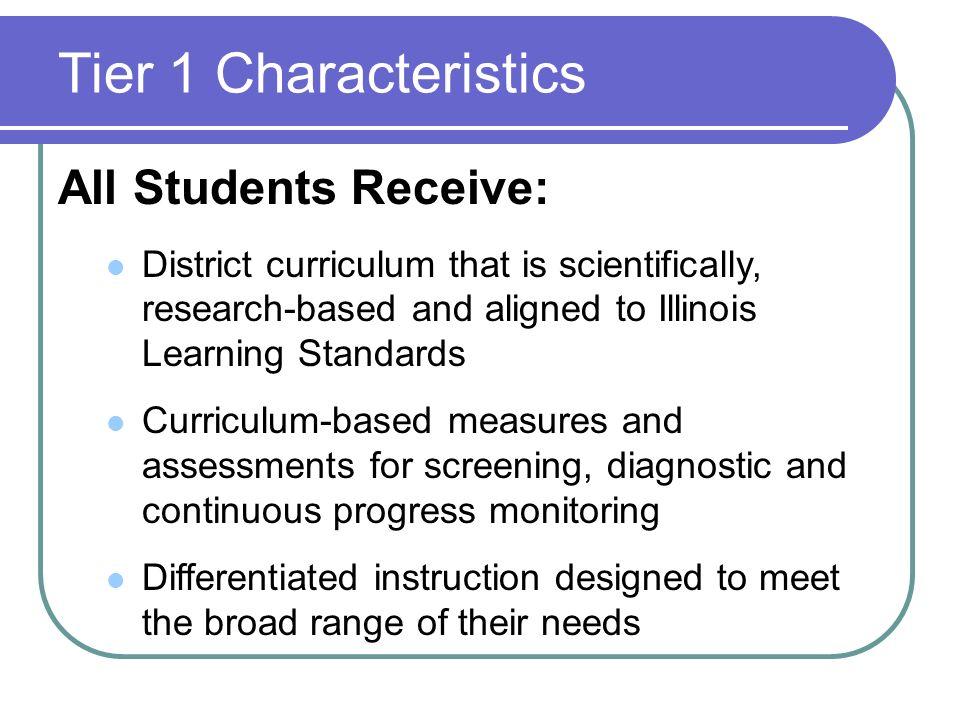 Tier 1 Characteristics All Students Receive: District curriculum that is scientifically, research-based and aligned to Illinois Learning Standards Cur