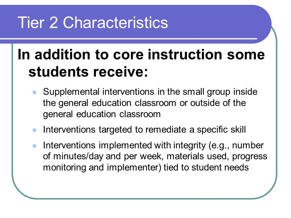 Tier 2 Characteristics In addition to core instruction some students receive: Supplemental interventions in the small group inside the general educati