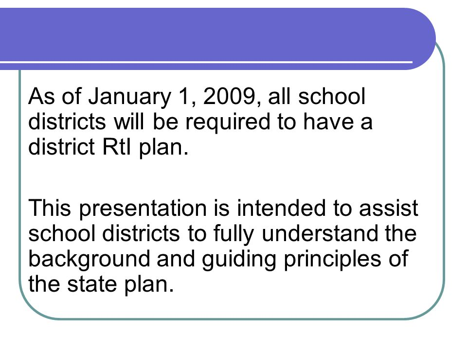 As of January 1, 2009, all school districts will be required to have a district RtI plan. This presentation is intended to assist school districts to