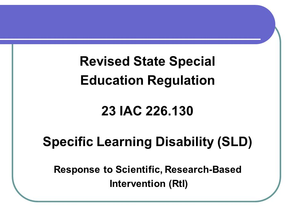 Revised State Special Education Regulation 23 IAC 226.130 Specific Learning Disability (SLD) Response to Scientific, Research-Based Intervention (RtI)