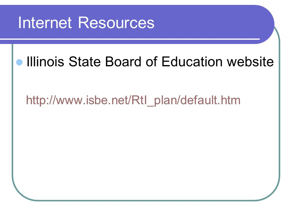 Internet Resources Illinois State Board of Education website http://www.isbe.net/RtI_plan/default.htm