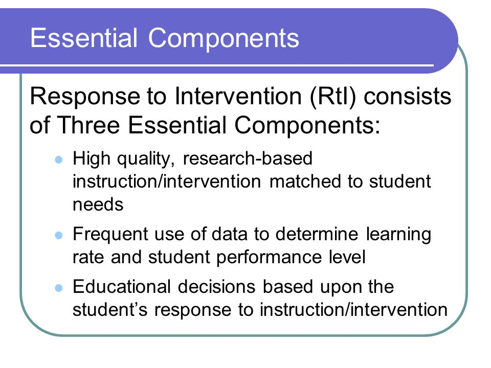 Essential Components Response to Intervention (RtI) consists of Three Essential Components: High quality, research-based instruction/intervention matc