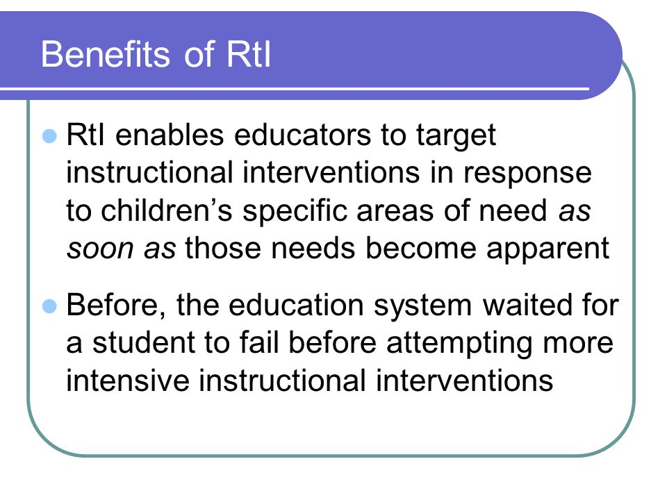 Benefits of RtI RtI enables educators to target instructional interventions in response to childrens specific areas of need as soon as those needs bec