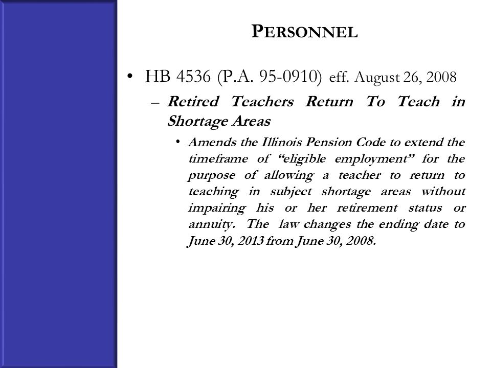 P ERSONNEL HB 4536 (P.A. 95-0910) eff. August 26, 2008 –Retired Teachers Return To Teach in Shortage Areas Amends the Illinois Pension Code to extend