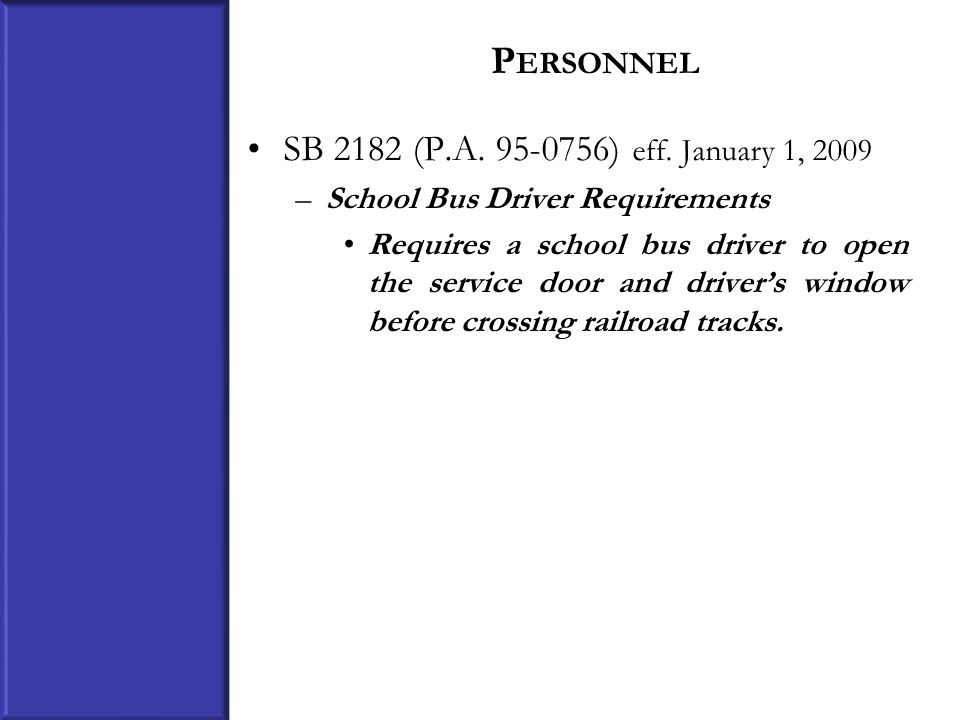 P ERSONNEL SB 2182 (P.A. 95-0756) eff. January 1, 2009 –School Bus Driver Requirements Requires a school bus driver to open the service door and drive