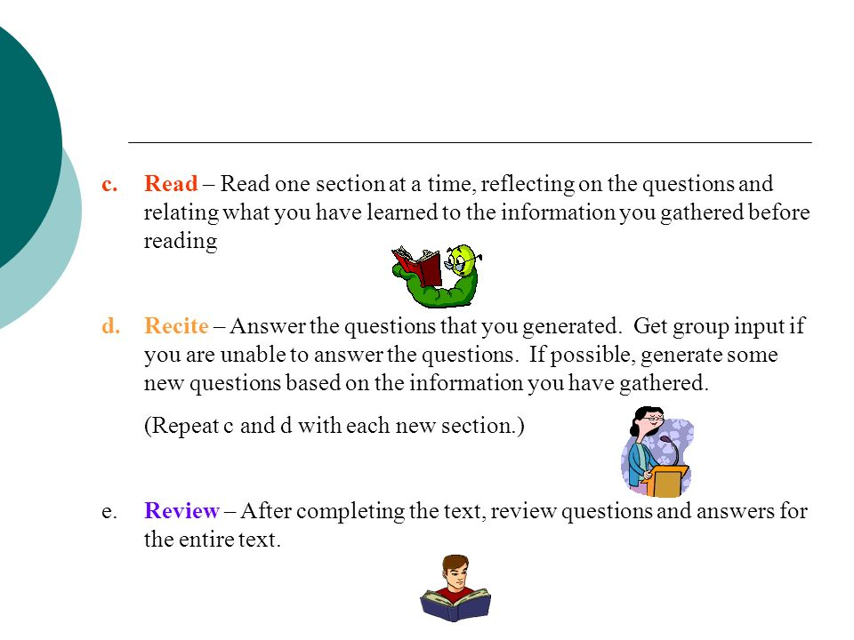 3. Asking questions that will need to be answered (SQ3R) This is done initially with the whole class, then collaboratively in reading teams, then indi