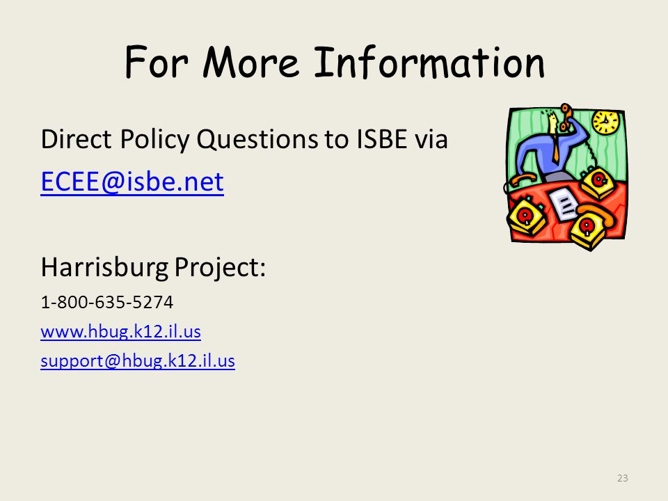For More Information Direct Policy Questions to ISBE via ECEE@isbe.net Harrisburg Project: 1-800-635-5274 www.hbug.k12.il.us support@hbug.k12.il.us 23