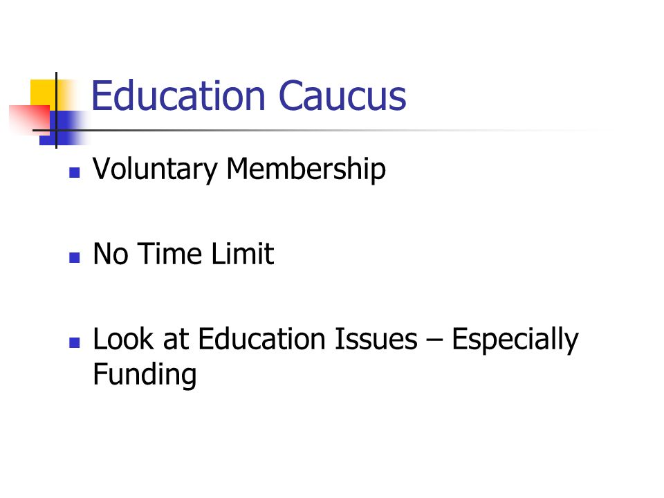 Education Caucus Voluntary Membership No Time Limit Look at Education Issues – Especially Funding