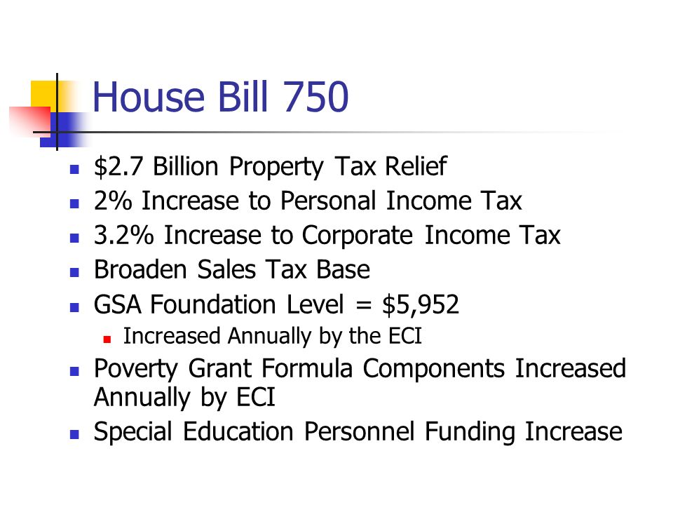 House Bill 750 $2.7 Billion Property Tax Relief 2% Increase to Personal Income Tax 3.2% Increase to Corporate Income Tax Broaden Sales Tax Base GSA Fo