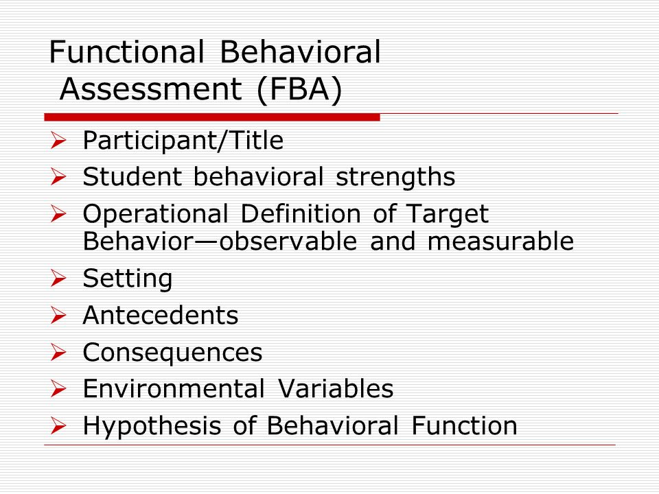 Functional Behavioral Assessment (FBA) Participant/Title Student behavioral strengths Operational Definition of Target Behaviorobservable and measurable Setting Antecedents Consequences Environmental Variables Hypothesis of Behavioral Function