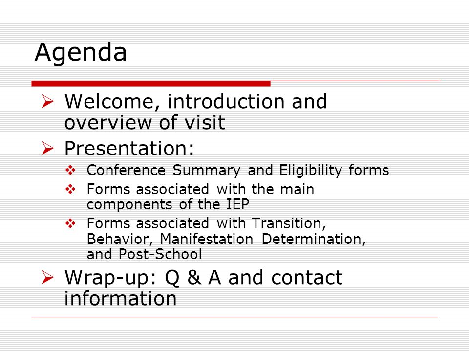 Agenda Welcome, introduction and overview of visit Presentation: Conference Summary and Eligibility forms Forms associated with the main components of the IEP Forms associated with Transition, Behavior, Manifestation Determination, and Post-School Wrap-up: Q & A and contact information