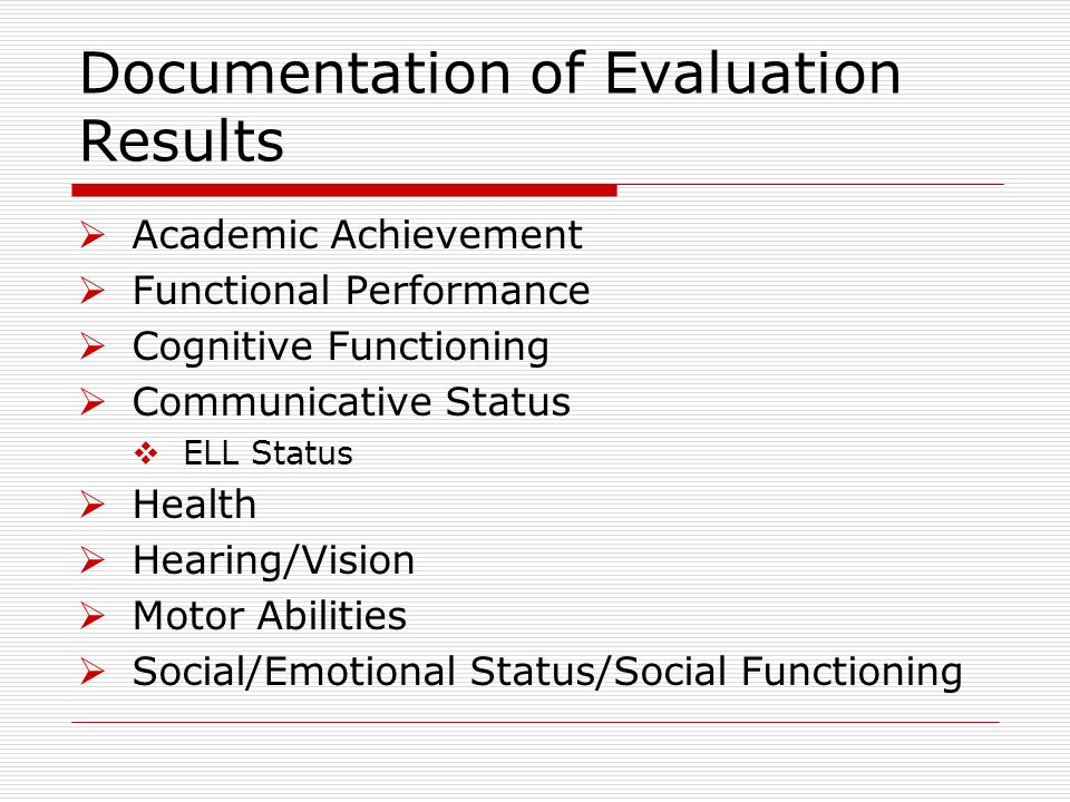 Documentation of Evaluation Results Academic Achievement Functional Performance Cognitive Functioning Communicative Status ELL Status Health Hearing/Vision Motor Abilities Social/Emotional Status/Social Functioning