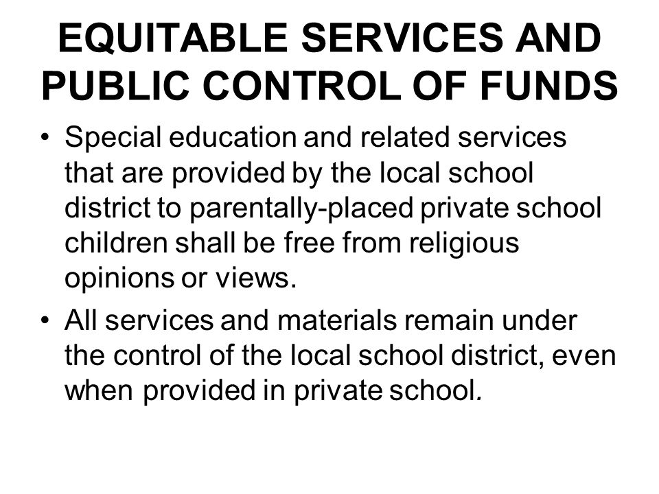 EQUITABLE SERVICES AND PUBLIC CONTROL OF FUNDS Special education and related services that are provided by the local school district to parentally-pla