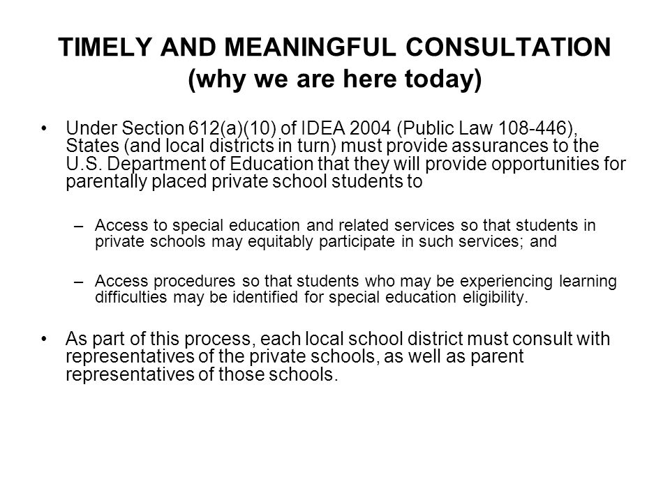 TIMELY AND MEANINGFUL CONSULTATION (why we are here today) Under Section 612(a)(10) of IDEA 2004 (Public Law 108-446), States (and local districts in