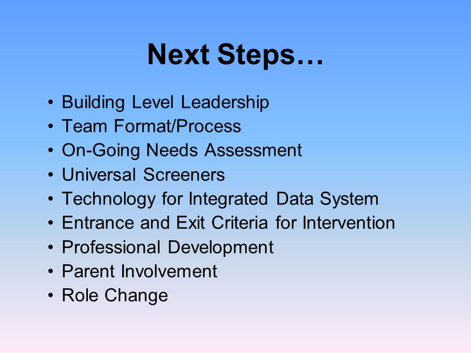 Next Steps… Building Level Leadership Team Format/Process On-Going Needs Assessment Universal Screeners Technology for Integrated Data System Entrance