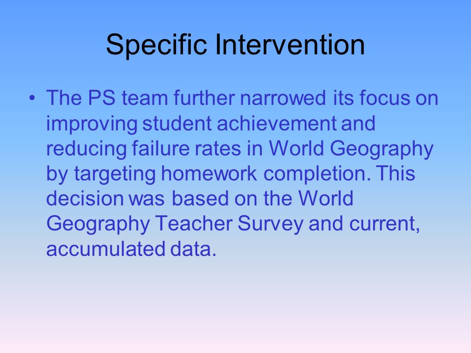 Specific Intervention The PS team further narrowed its focus on improving student achievement and reducing failure rates in World Geography by targeti