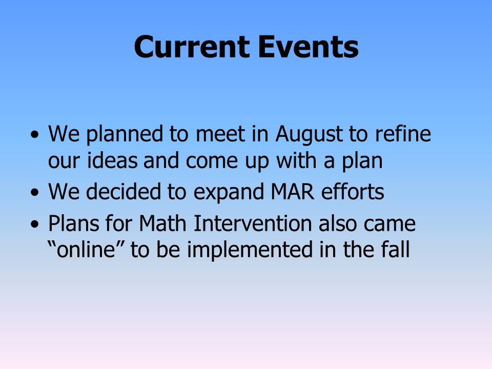 Current Events We planned to meet in August to refine our ideas and come up with a plan We decided to expand MAR efforts Plans for Math Intervention a
