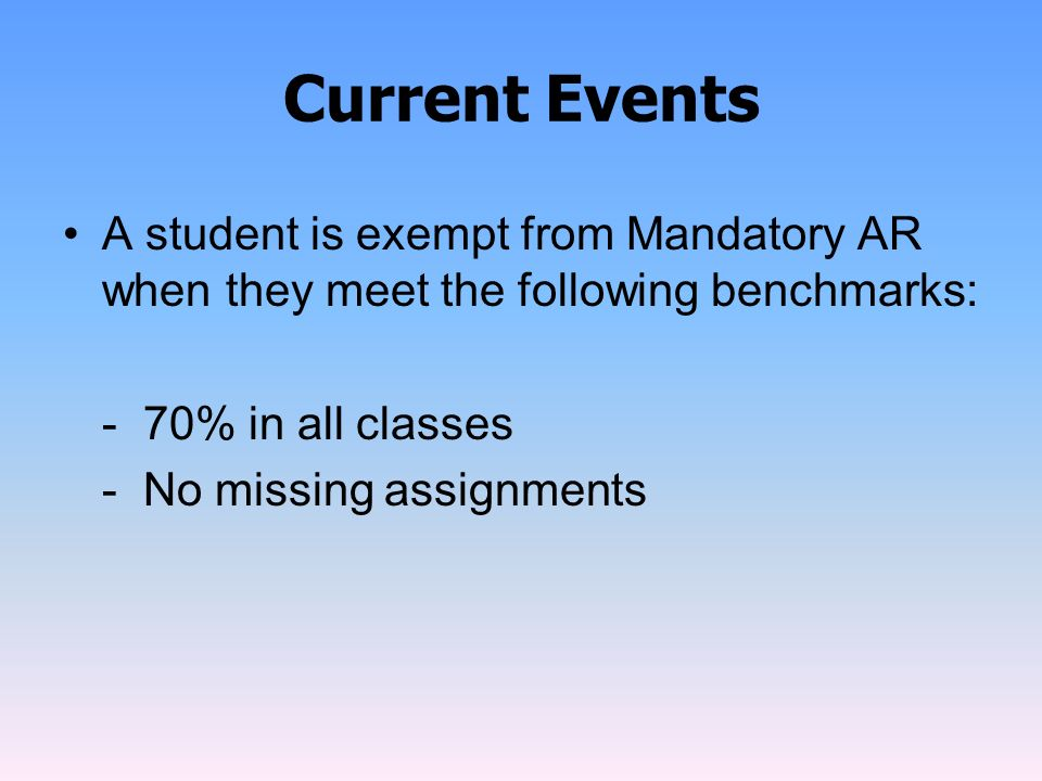 Current Events A student is exempt from Mandatory AR when they meet the following benchmarks: - 70% in all classes - No missing assignments