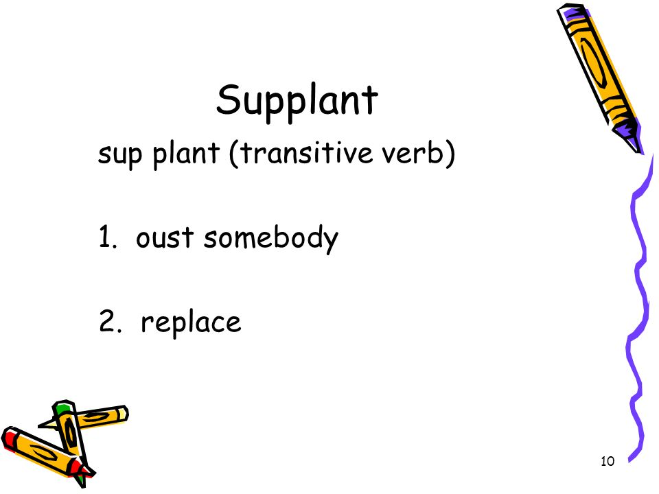 10 Supplant sup plant (transitive verb) 1. oust somebody 2. replace