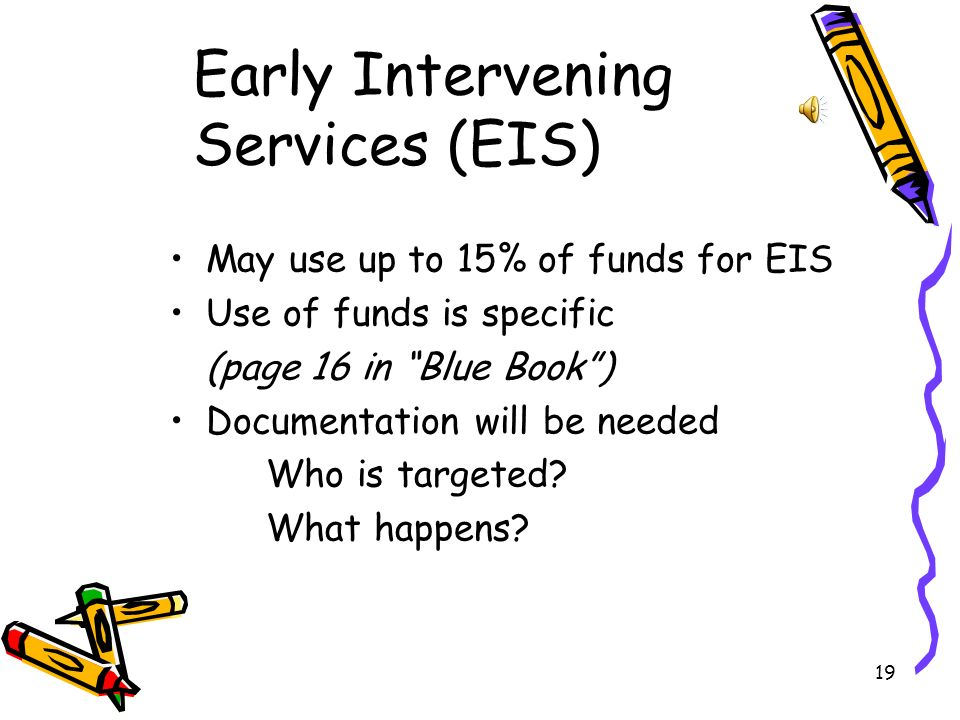 19 Early Intervening Services (EIS) May use up to 15% of funds for EIS Use of funds is specific (page 16 in Blue Book) Documentation will be needed Who is targeted.
