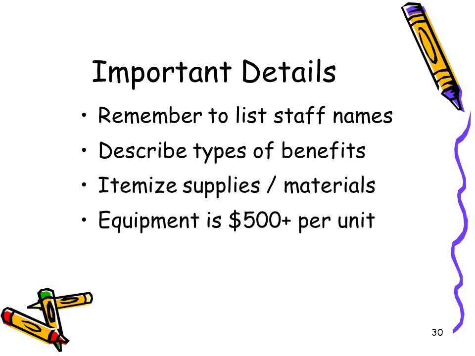 30 Important Details Remember to list staff names Describe types of benefits Itemize supplies / materials Equipment is $500+ per unit