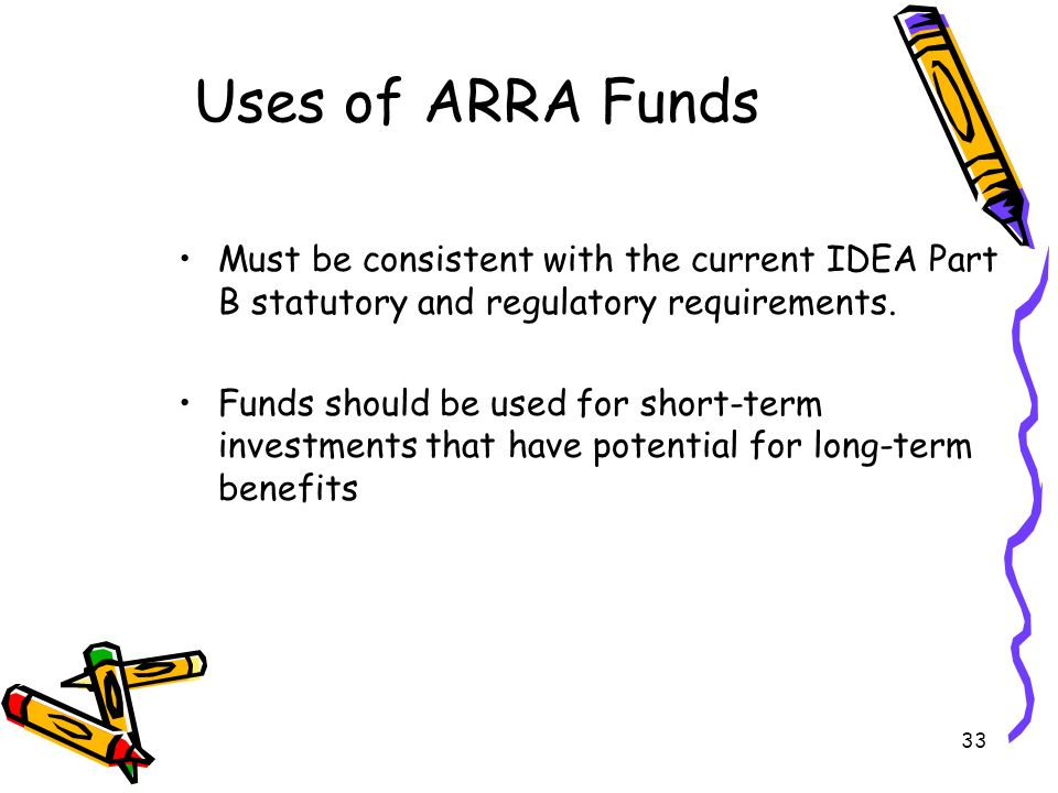 33 Uses of ARRA Funds Must be consistent with the current IDEA Part B statutory and regulatory requirements.
