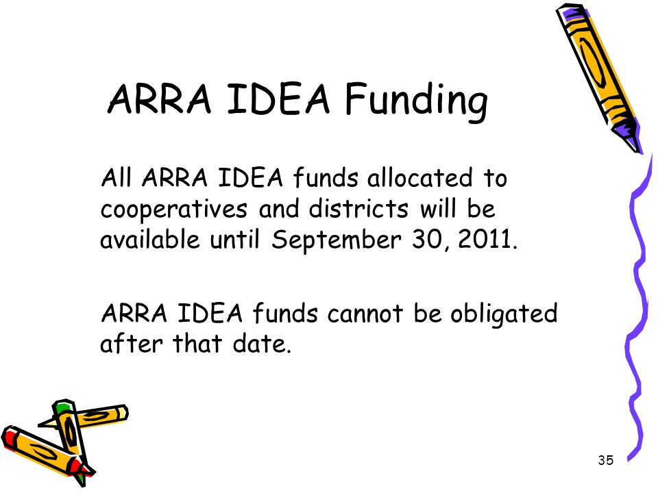 35 ARRA IDEA Funding All ARRA IDEA funds allocated to cooperatives and districts will be available until September 30, 2011.