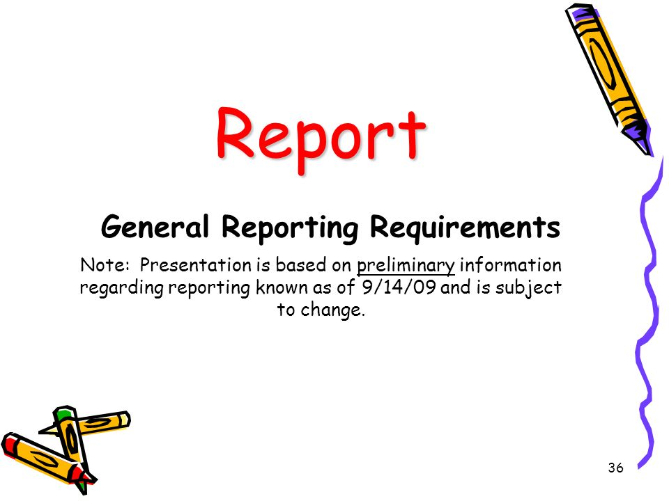 36 Report Report General Reporting Requirements Note: Presentation is based on preliminary information regarding reporting known as of 9/14/09 and is subject to change.