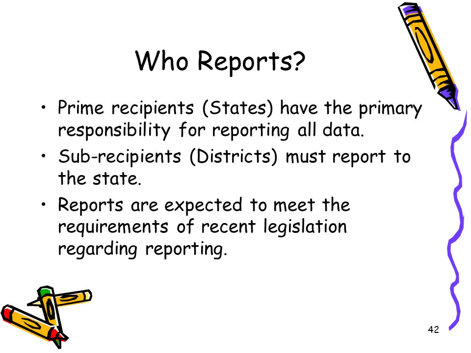 42 Who Reports.Prime recipients (States) have the primary responsibility for reporting all data.