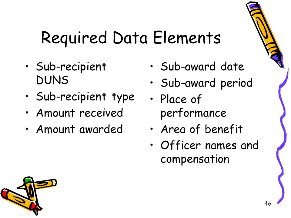 46 Required Data Elements Sub-recipient DUNS Sub-recipient type Amount received Amount awarded Sub-award date Sub-award period Place of performance Area of benefit Officer names and compensation
