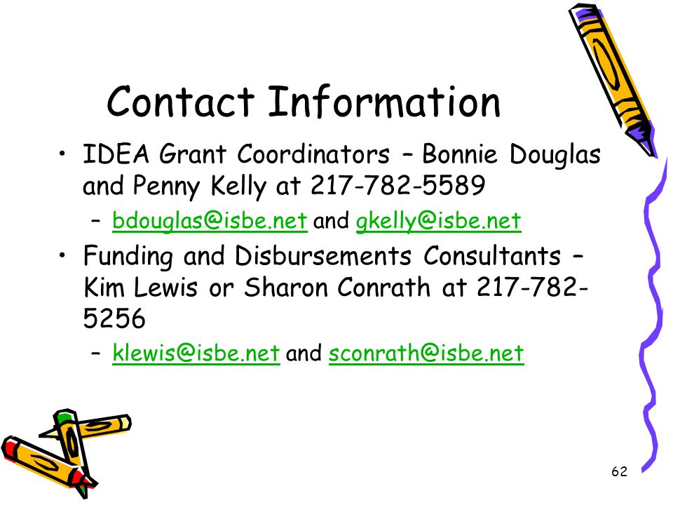 62 Contact Information IDEA Grant Coordinators – Bonnie Douglas and Penny Kelly at 217-782-5589 –bdouglas@isbe.net and gkelly@isbe.netbdouglas@isbe.netgkelly@isbe.net Funding and Disbursements Consultants – Kim Lewis or Sharon Conrath at 217-782- 5256 –klewis@isbe.net and sconrath@isbe.netklewis@isbe.netsconrath@isbe.net