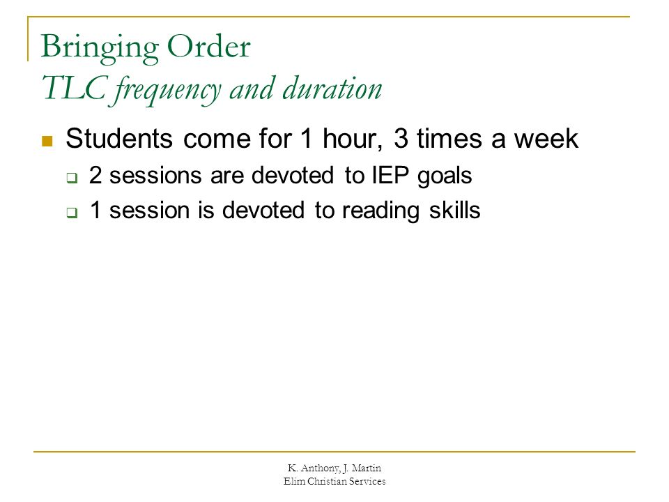 K. Anthony, J. Martin Elim Christian Services Bringing Order TLC frequency and duration Students come for 1 hour, 3 times a week 2 sessions are devote
