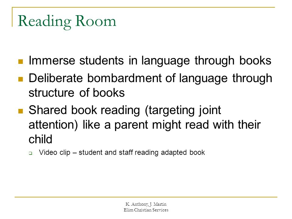 K. Anthony, J. Martin Elim Christian Services Reading Room Immerse students in language through books Deliberate bombardment of language through struc
